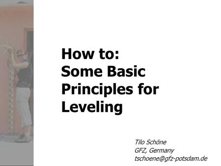 How to: Some Basic Principles for Leveling Tilo Schöne GFZ, Germany