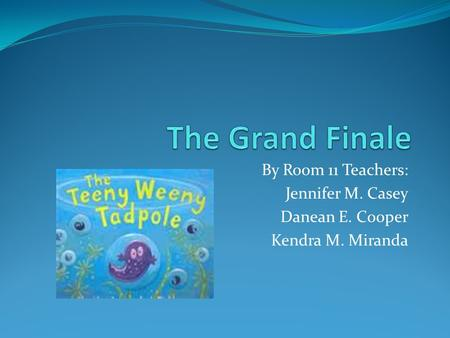 By Room 11 Teachers: Jennifer M. Casey Danean E. Cooper Kendra M. Miranda.