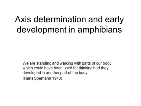 Axis determination and early development in amphibians We are standing and walking with parts of our body which could have been used for thinking had they.