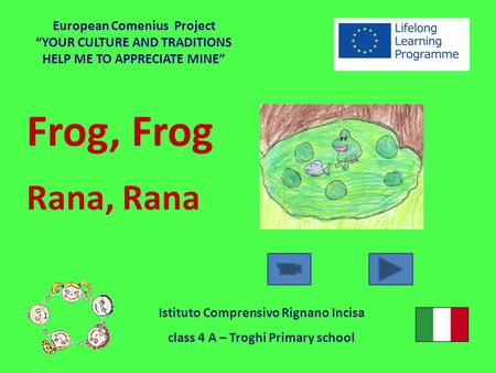 "Frog, Frog Rana, Rana European Comenius Project ""YOUR CULTURE AND TRADITIONS HELP ME TO APPRECIATE MINE"" Istituto Comprensivo Rignano Incisa class 4 A."
