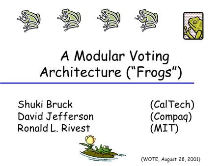 "A Modular Voting Architecture (""Frogs"") Shuki Bruck (CalTech) David Jefferson (Compaq) Ronald L. Rivest (MIT) (WOTE, August 28, 2001)"