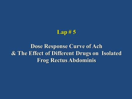 Lap # 5 Dose Response Curve of Ach & The Effect of Different Drugs on Isolated Frog Rectus Abdominis.