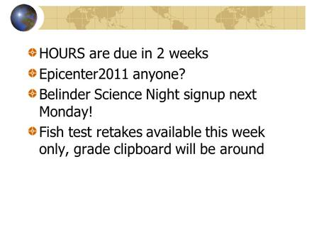HOURS are due in 2 weeks Epicenter2011 anyone? Belinder Science Night signup next Monday! Fish test retakes available this week only, grade clipboard.