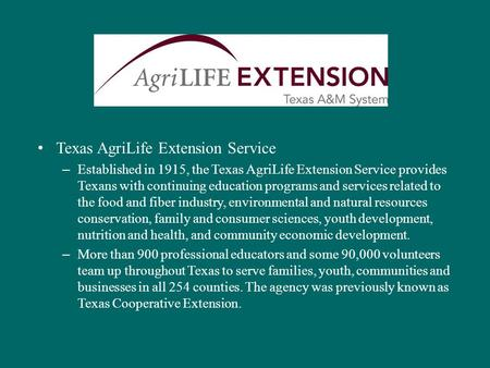 Texas AgriLife Extension Service – Established in 1915, the Texas AgriLife Extension Service provides Texans with continuing education programs and services.
