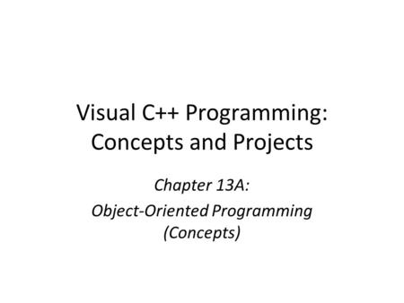 Visual C++ Programming: Concepts and Projects Chapter 13A: Object-Oriented Programming (Concepts)