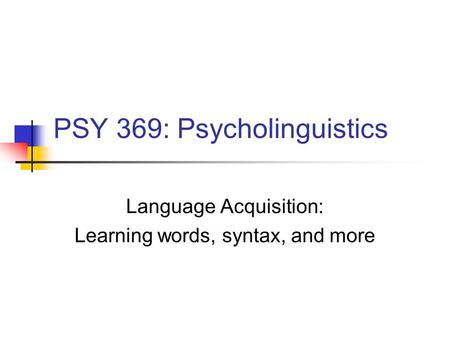 PSY 369: Psycholinguistics Language Acquisition: Learning words, syntax, and more.