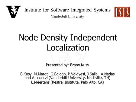 Institute for Software Integrated Systems Vanderbilt University Node Density Independent Localization Presented by: Brano Kusy B.Kusy, M.Maroti, G.Balogh,