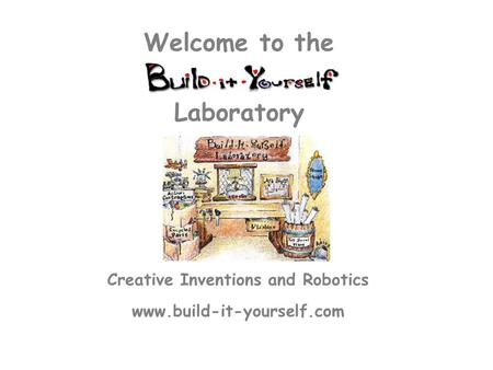 Creative Inventions and Robotics www.build-it-yourself.com Laboratory Welcome to the.