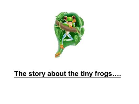 The story about the tiny frogs….. There was a bunch of tiny frogs,... … who participated in a running competition.