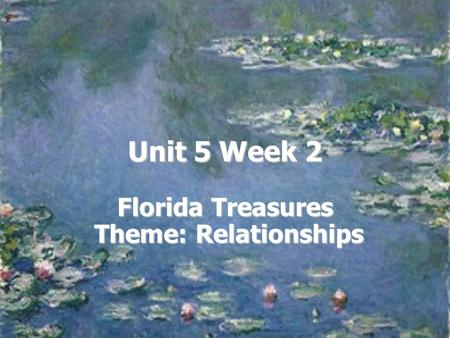 Unit 5 Week 2 Florida Treasures Theme: Relationships.
