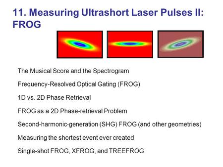 11. Measuring Ultrashort Laser Pulses II: FROG The Musical Score and the Spectrogram Frequency-Resolved Optical Gating (FROG) 1D vs. 2D Phase Retrieval.