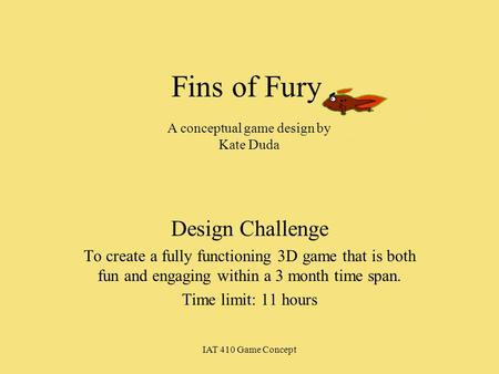 IAT 410 Game Concept Fins of Fury Design Challenge To create a fully functioning 3D game that is both fun and engaging within a 3 month time span. Time.