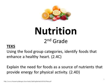 Nutrition 2 nd Grade 1 TEKS Using the food group categories, identify foods that enhance a healthy heart. (2.4C) Explain the need for foods as a source.