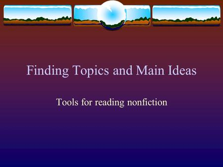 Finding Topics and Main Ideas Tools for reading nonfiction.