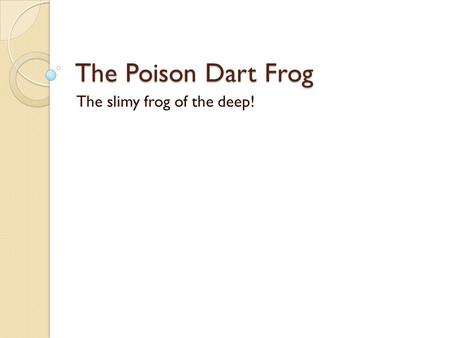 The Poison Dart Frog The slimy frog of the deep!.