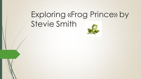 Exploring «Frog Prince» by Stevie Smith. Class objectives:  Explore a contemporary British poem taking a multidisciplinary approach  Answer (maybe)