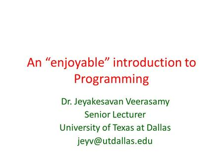 "An ""enjoyable"" introduction to Programming Dr. Jeyakesavan Veerasamy Senior Lecturer University of Texas at Dallas"