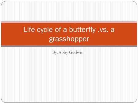 By. Abby Godwin Life cycle of a butterfly.vs. a grasshopper.