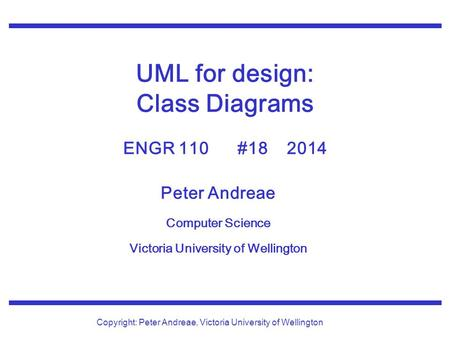 Peter Andreae Computer Science Victoria University of Wellington Copyright: Peter Andreae, Victoria University of Wellington UML for design: Class Diagrams.