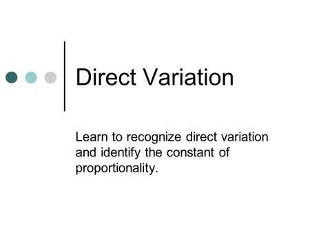 Direct Variation Learn to recognize direct variation and identify the constant of proportionality.