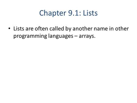 Chapter 9.1: Lists Lists are often called by another name in other programming languages – arrays.