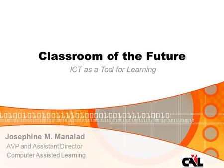Classroom of the Future Josephine M. Manalad AVP and Assistant Director Computer Assisted Learning ICT as a Tool for Learning.