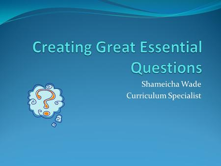 Shameicha Wade Curriculum Specialist. What is An Essential Question?