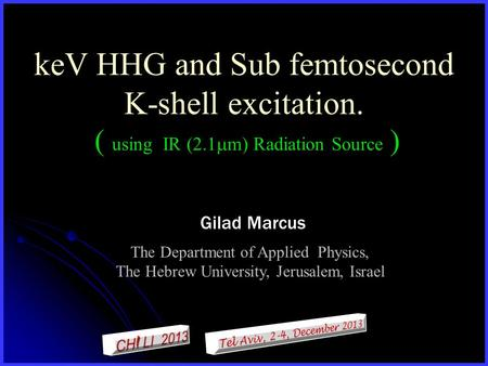 KeV HHG and Sub femtosecond K-shell excitation. ( using IR (2.1  m) Radiation Source ) Gilad Marcus The Department of Applied Physics, The Hebrew University,