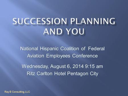 National Hispanic Coalition of Federal Aviation Employees Conference Wednesday, August 6, 2014 9:15 am Ritz Carlton Hotel Pentagon City Ray B Consulting,