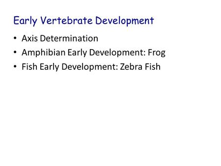 Early Vertebrate Development Axis Determination Amphibian Early Development: Frog Fish Early Development: Zebra Fish.