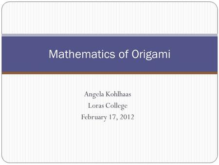 Angela Kohlhaas Loras College February 17, 2012 Mathematics of Origami.