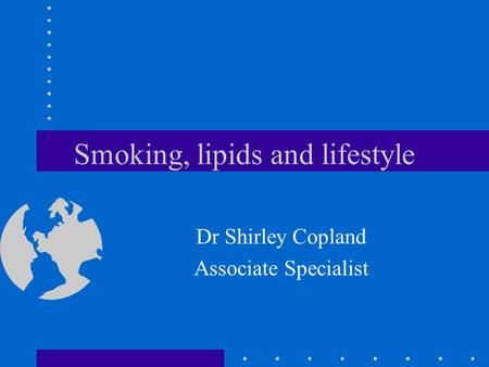 Smoking, lipids and lifestyle Dr Shirley Copland Associate Specialist.