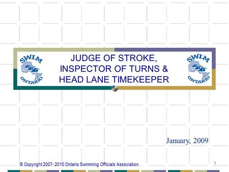 © Copyright 2007- 2010 Ontario Swimming Officials' Association 1 JUDGE OF STROKE, INSPECTOR OF TURNS & HEAD LANE TIMEKEEPER January, 2009.