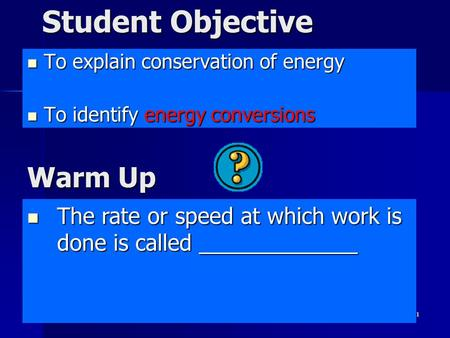 1 Student Objective To explain conservation of energy To explain conservation of energy To identify energy conversions To identify energy conversions The.