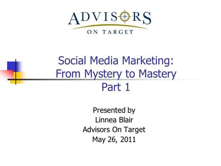 Social Media Marketing: From Mystery to Mastery Part 1 Presented by Linnea Blair Advisors On Target May 26, 2011.