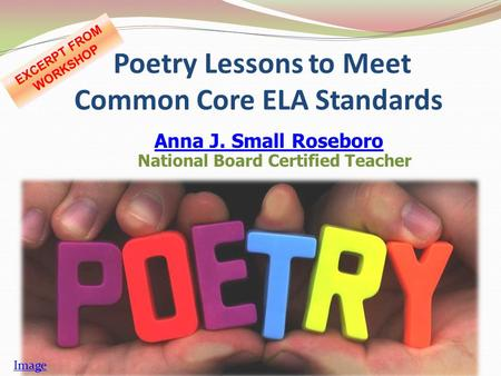 Poetry Lessons to Meet Common Core ELA Standards Anna J. Small Roseboro Anna J. Small Roseboro National Board Certified Teacher Image EXCERPT FROM WORKSHOP.