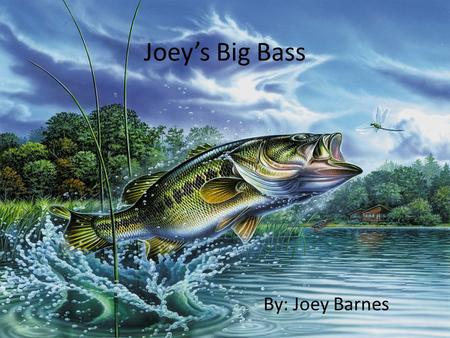 Joey's Big Bass By: Joey Barnes. Joey's Big Bass by Joey Barnes.