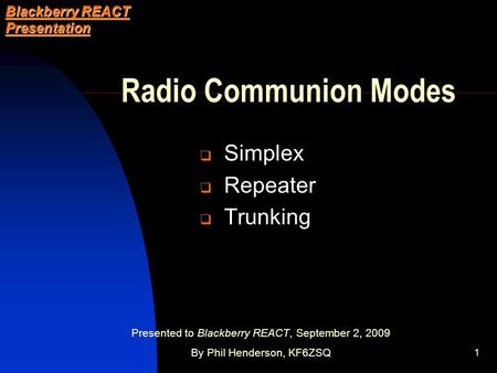 1 Radio Communion Modes  Simplex  Repeater  Trunking Blackberry REACT Presentation Presented to Blackberry REACT, September 2, 2009 By Phil Henderson,