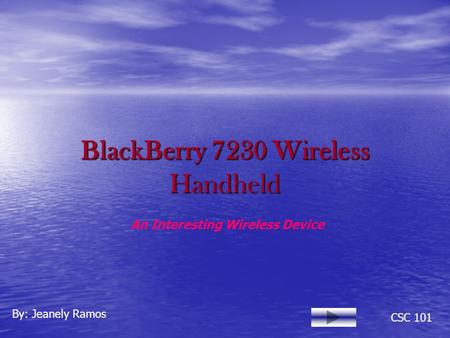 BlackBerry 7230 Wireless Handheld By: Jeanely Ramos CSC 101 An Interesting Wireless Device.