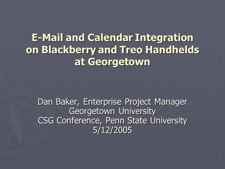 E-Mail and Calendar Integration on Blackberry and Treo Handhelds at Georgetown Dan Baker, Enterprise Project Manager Georgetown University CSG Conference,