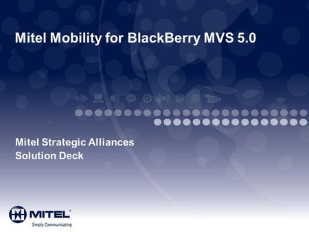 Mitel Mobility for BlackBerry MVS 5.0 Mitel Strategic Alliances Solution Deck.