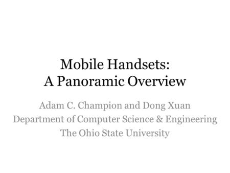 Mobile Handsets: A Panoramic Overview Adam C. Champion and Dong Xuan Department of Computer Science & Engineering The Ohio State University.