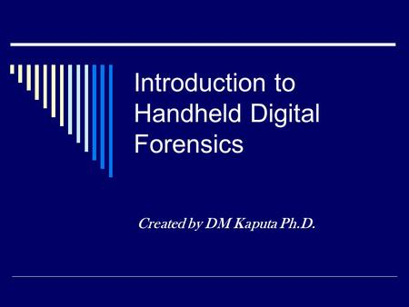 Introduction to Handheld Digital Forensics Created by DM Kaputa Ph.D.