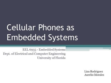 Cellular Phones as Embedded Systems Liza Rodriguez Aurelio Morales EEL 6935 - Embedded Systems Dept. of Electrical and Computer Engineering University.