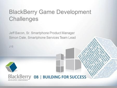 BlackBerry Game Development Challenges Jeff Bacon, Sr. Smartphone Product Manager Simon Dale, Smartphone Services Team Lead J15.