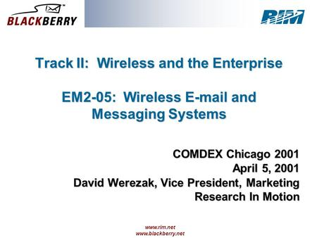Www.rim.net www.blackberry.net Track II: Wireless and the Enterprise EM2-05: Wireless E-mail and Messaging Systems COMDEX Chicago 2001 April 5, 2001 David.