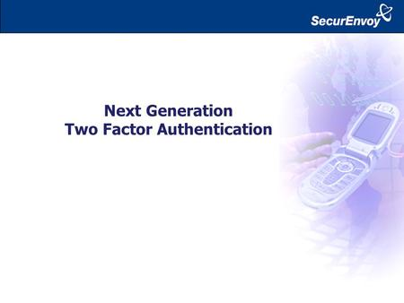 Next Generation Two Factor Authentication. Laptop Home / Other Business PC Hotel / Cyber Café / Airport Smart Phone / Blackberry 21 st Century Remote.