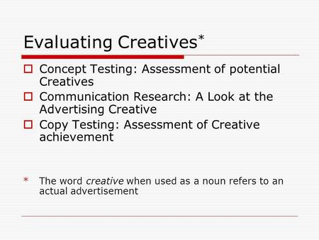 Evaluating Creatives *  Concept Testing: Assessment of potential Creatives  Communication Research: A Look at the Advertising Creative  Copy Testing: