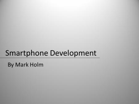 Smartphone Development By Mark Holm. Popular Smartphones Apple iPhoneAT&T exclusive HTC G1T-Mobile exclusive HTC myTouch 3gT-Mobile exclusive Palm PreSprint.
