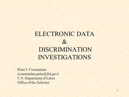 1 ELECTRONIC DATA & DISCRIMINATION INVESTIGATIONS Peter J. Constantine U.S. Department of Labor Office of the Solicitor.